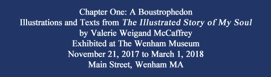 Chapter One: A Boustrophedon Illustrations and Texts from The Illustrated Story of My Soul by Valerie Weigand McCaffrey Exhibited at The Wenham Museum November 10, 2017 to March 1, 2018 Main Street, Wenham MA